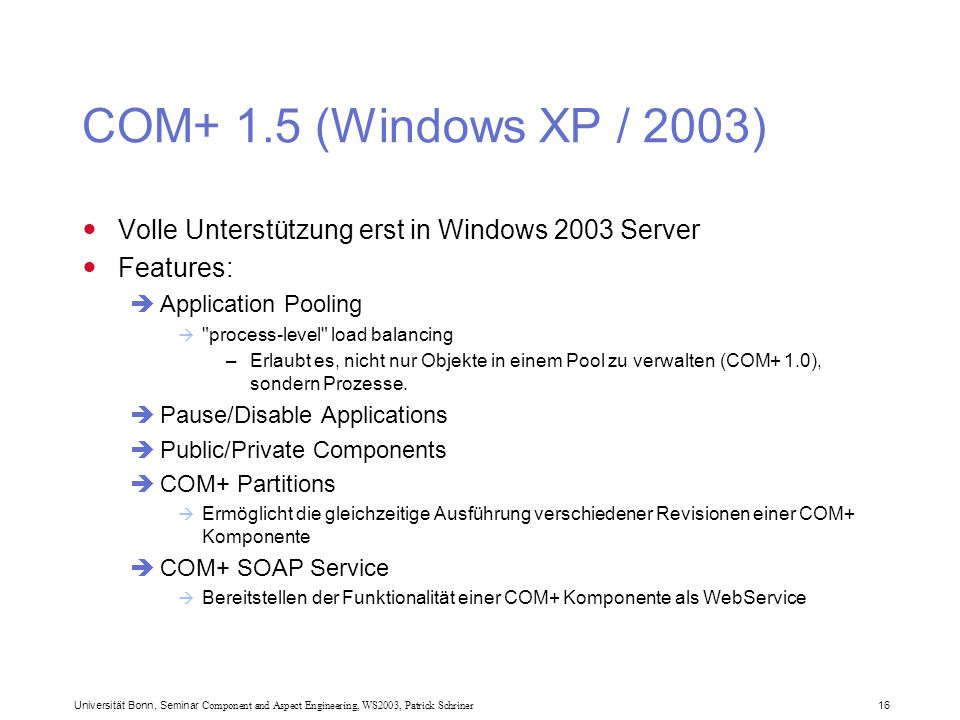 Universität Bonn, Seminar Component and Aspect Engineering, WS2003, Patrick Schriner 16 COM+ 1.5 (Windows XP / 2003) Volle Unterstützung erst in Windows 2003 Server Features:  Application Pooling  process-level load balancing –Erlaubt es, nicht nur Objekte in einem Pool zu verwalten (COM+ 1.0), sondern Prozesse.