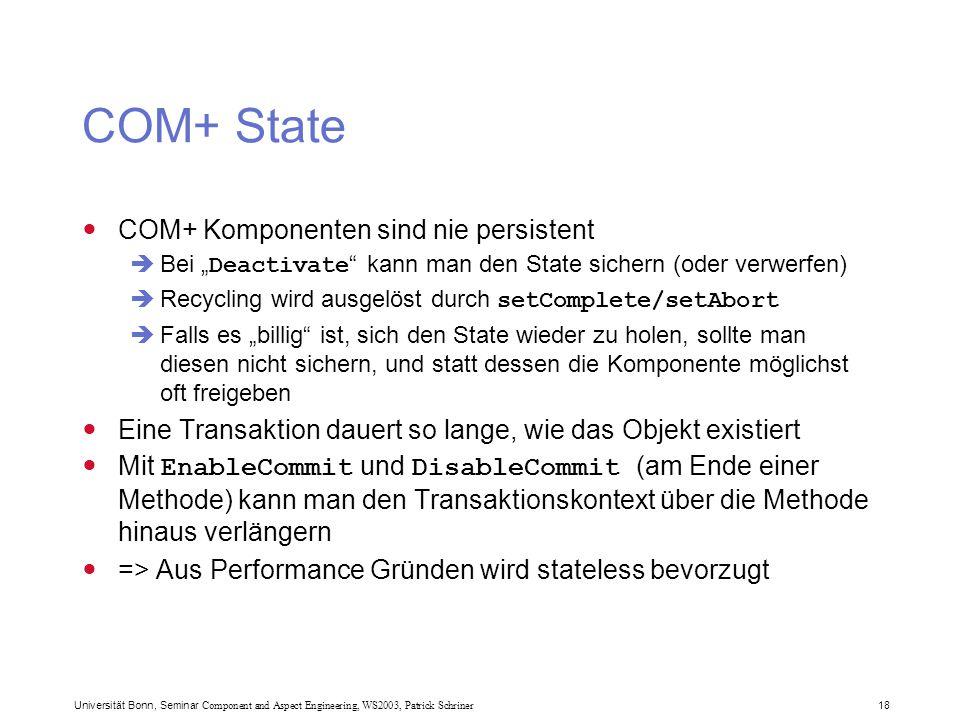 """Universität Bonn, Seminar Component and Aspect Engineering, WS2003, Patrick Schriner 18 COM+ State COM+ Komponenten sind nie persistent  Bei """" Deactivate kann man den State sichern (oder verwerfen)  Recycling wird ausgelöst durch setComplete/setAbort  Falls es """"billig ist, sich den State wieder zu holen, sollte man diesen nicht sichern, und statt dessen die Komponente möglichst oft freigeben Eine Transaktion dauert so lange, wie das Objekt existiert Mit EnableCommit und DisableCommit (am Ende einer Methode) kann man den Transaktionskontext über die Methode hinaus verlängern => Aus Performance Gründen wird stateless bevorzugt"""