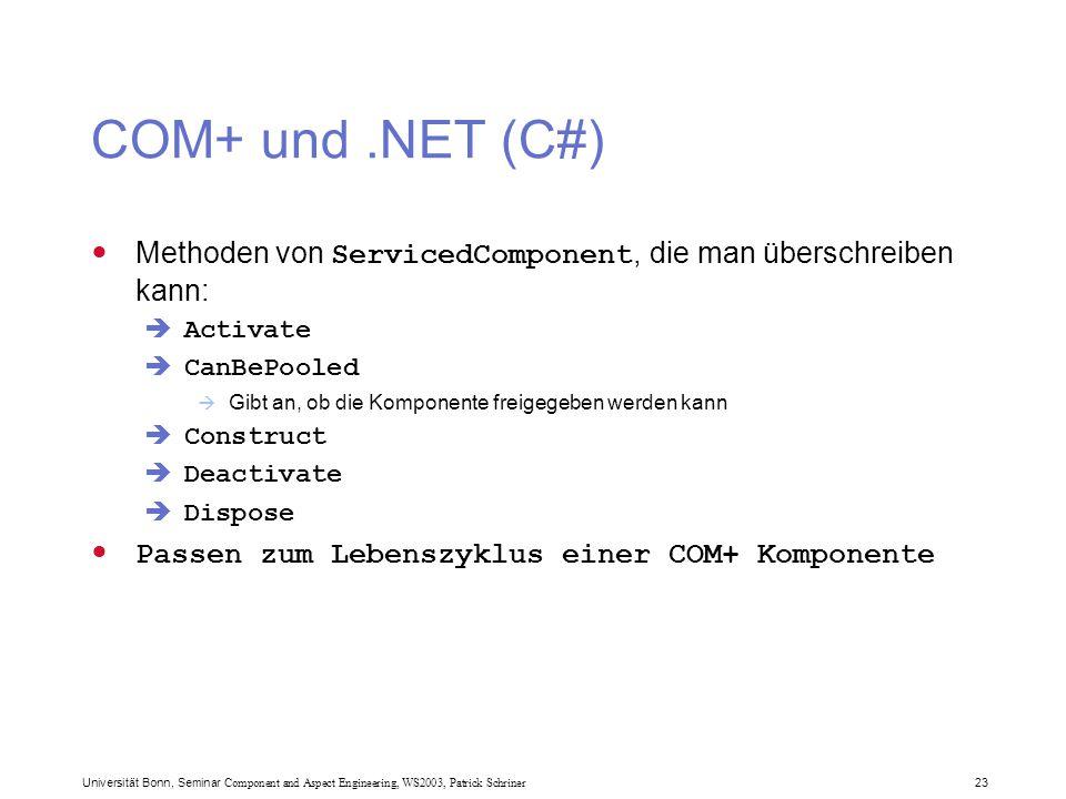 Universität Bonn, Seminar Component and Aspect Engineering, WS2003, Patrick Schriner 23 COM+ und.NET (C#) Methoden von ServicedComponent, die man überschreiben kann:  Activate  CanBePooled  Gibt an, ob die Komponente freigegeben werden kann  Construct  Deactivate  Dispose Passen zum Lebenszyklus einer COM+ Komponente