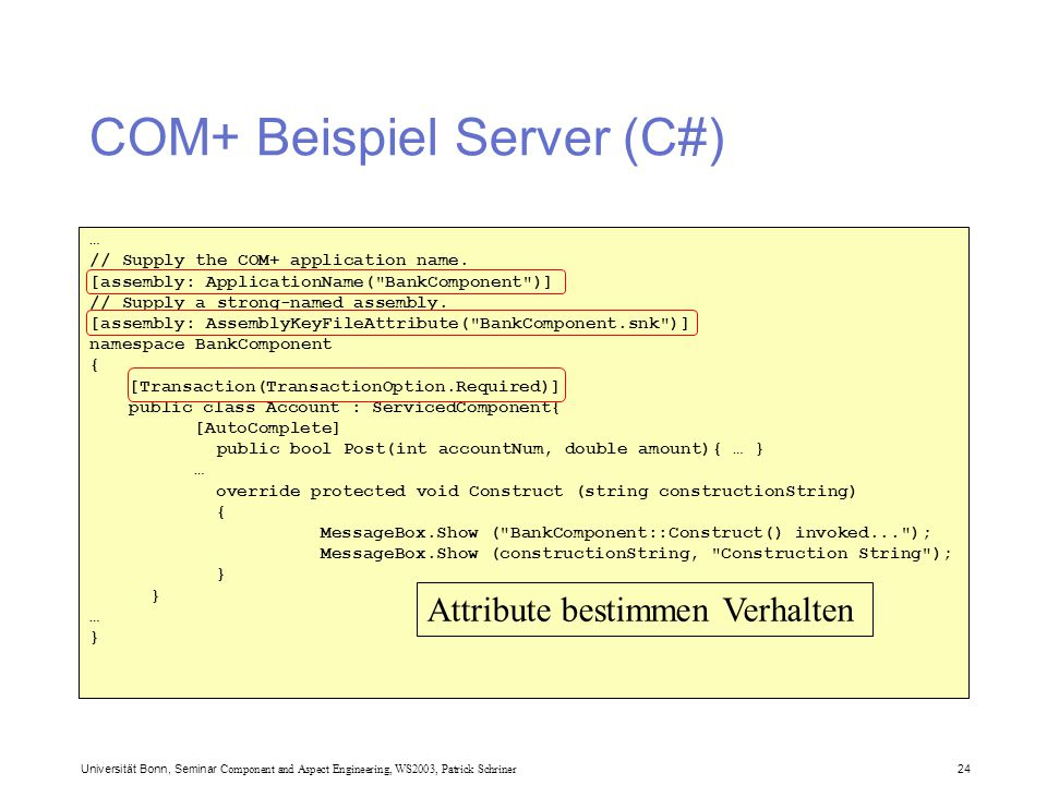 Universität Bonn, Seminar Component and Aspect Engineering, WS2003, Patrick Schriner 24 COM+ Beispiel Server (C#) … // Supply the COM+ application nam