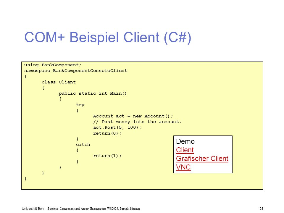 Universität Bonn, Seminar Component and Aspect Engineering, WS2003, Patrick Schriner 25 COM+ Beispiel Client (C#) using BankComponent; namespace BankComponentConsoleClient { class Client { public static int Main() { try { Account act = new Account(); // Post money into the account.