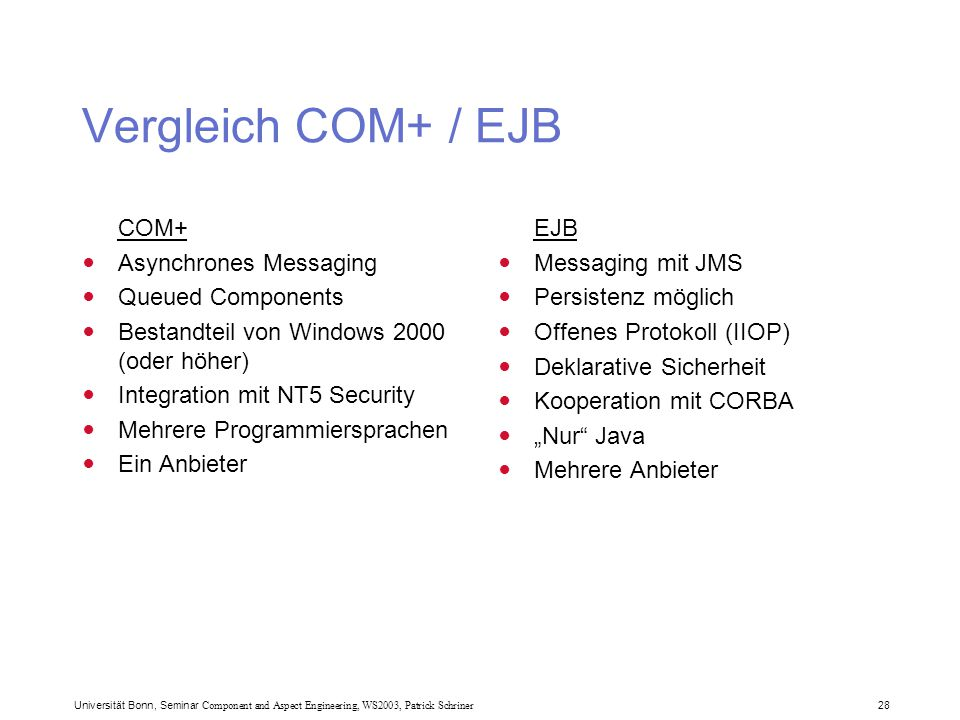 Universität Bonn, Seminar Component and Aspect Engineering, WS2003, Patrick Schriner 28 Vergleich COM+ / EJB COM+ Asynchrones Messaging Queued Compone