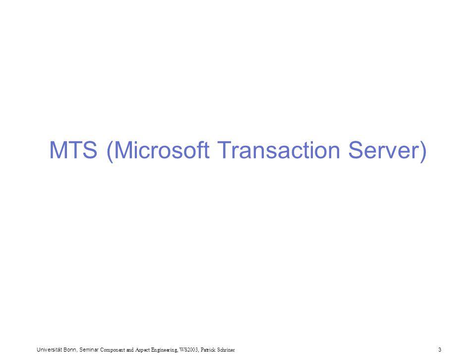 Universität Bonn, Seminar Component and Aspect Engineering, WS2003, Patrick Schriner 4 MTS (Microsoft Transaction Server) Erste Version:  Als Zusatz zu Windows NT 4.0  Zweck: Abbildung von Datenbanken auf COM Komponenten Features  JITA (Just In Time Activation)  MTS Komponenten werden erst auf Anfrage erzeugt –resourcenschonend