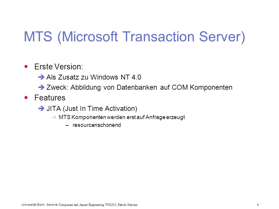 Universität Bonn, Seminar Component and Aspect Engineering, WS2003, Patrick Schriner 4 MTS (Microsoft Transaction Server) Erste Version:  Als Zusatz zu Windows NT 4.0  Zweck: Abbildung von Datenbanken auf COM Komponenten Features  JITA (Just In Time Activation)  MTS Komponenten werden erst auf Anfrage erzeugt –resourcenschonend