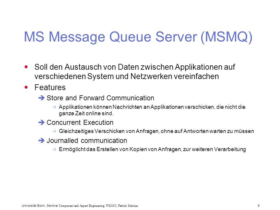 Universität Bonn, Seminar Component and Aspect Engineering, WS2003, Patrick Schriner 9 MSMQ (2) Features  Guaranteed Message Delivery (so physikalisch erreichbar)  Asynchronous communication  Transaction support (besonders mit MTS)  Einmalige Absendung, in-order  Integration mit dem Windows NT Sicherheitssystem In.NET:  Abgebildet im System.Messaging Namespace