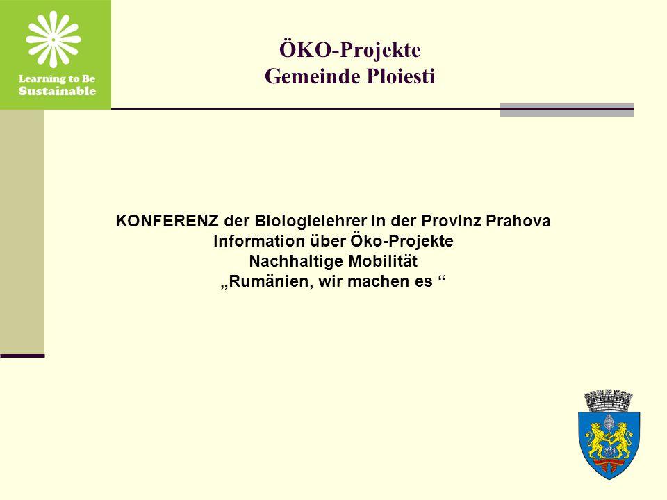"""ÖKO-Projekte Gemeinde Ploiesti KONFERENZ der Biologielehrer in der Provinz Prahova Information über Öko-Projekte Nachhaltige Mobilität """"Rumänien, wir machen es"""
