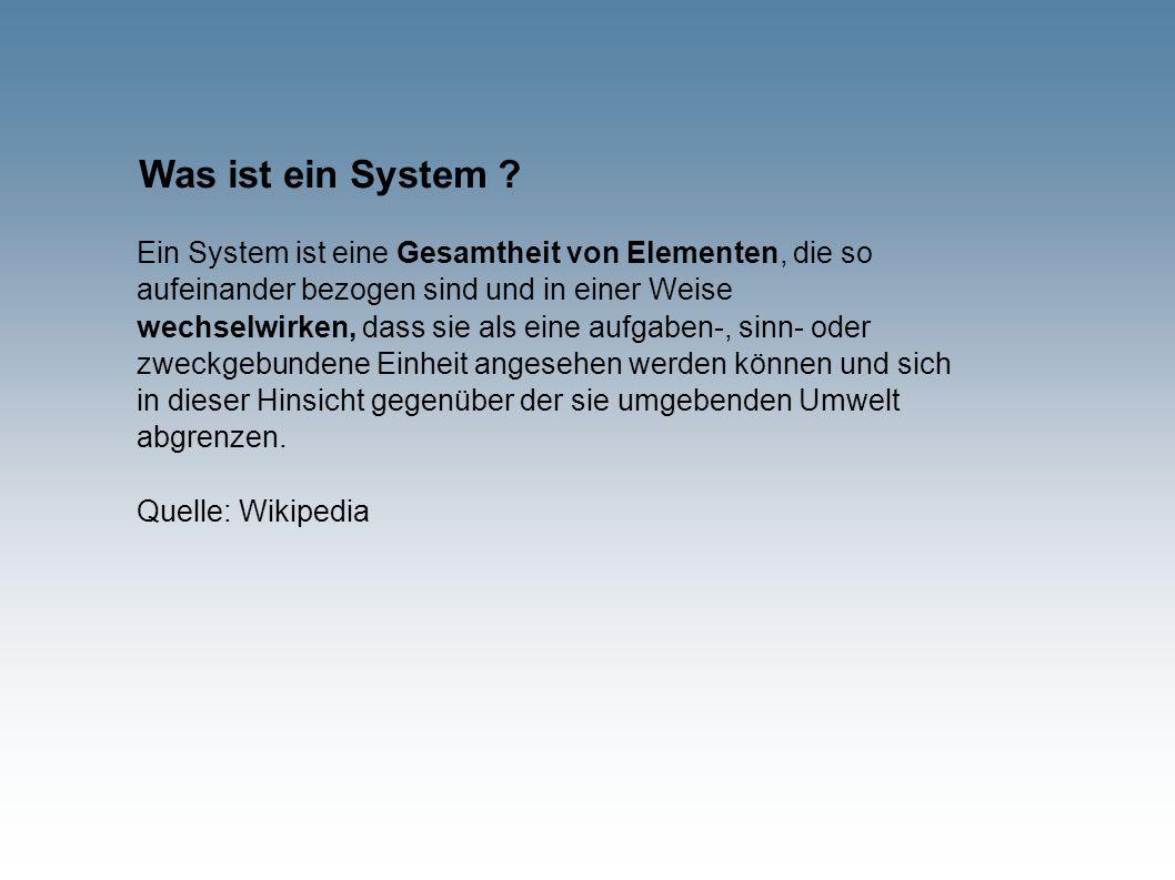 Was ist ein System ? Ein System ist eine Gesamtheit von Elementen, die so aufeinander bezogen sind und in einer Weise wechselwirken, dass sie als eine