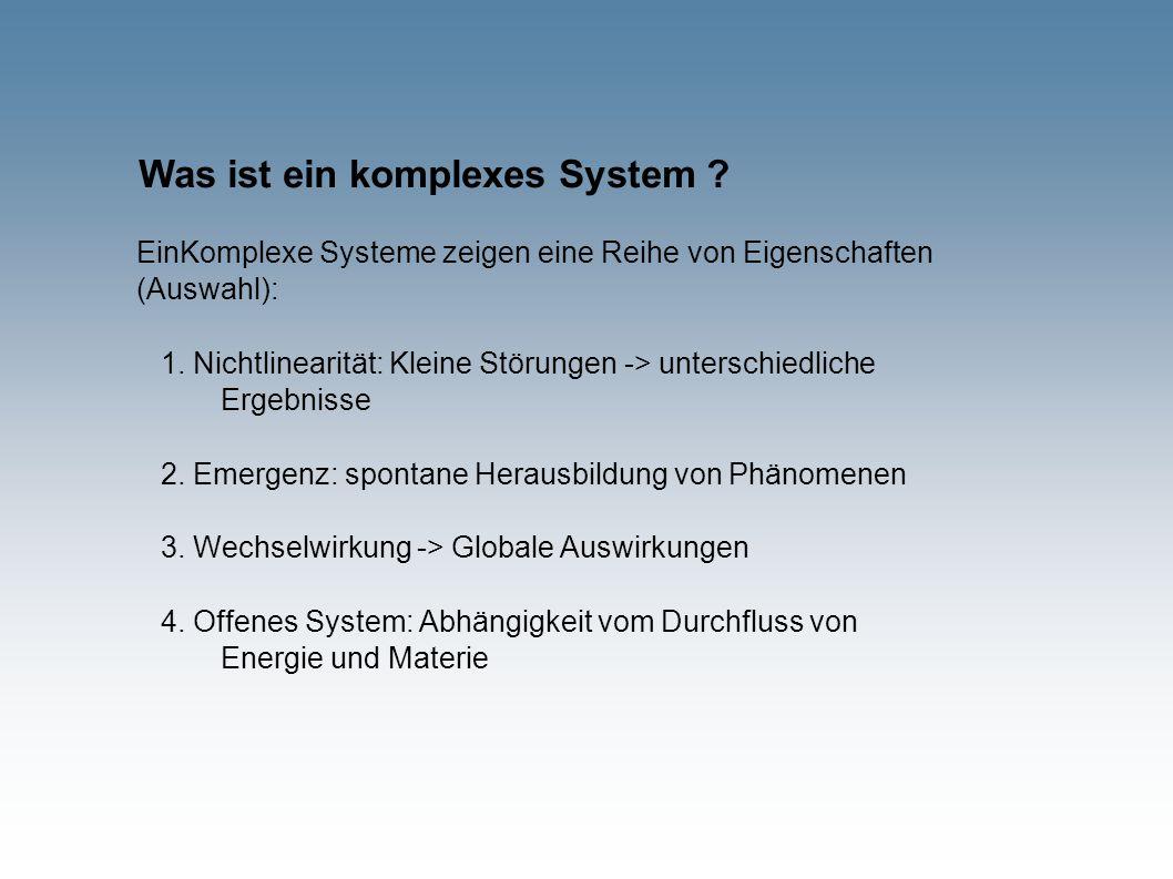 Was ist ein komplexes System ? EinKomplexe Systeme zeigen eine Reihe von Eigenschaften (Auswahl): 1. Nichtlinearität: Kleine Störungen -> unterschiedl