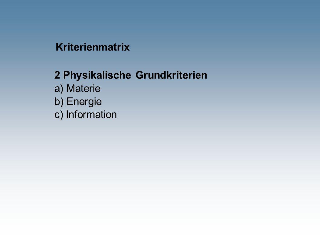 Kriterienmatrix 2 Physikalische Grundkriterien a) Materie b) Energie c) Information