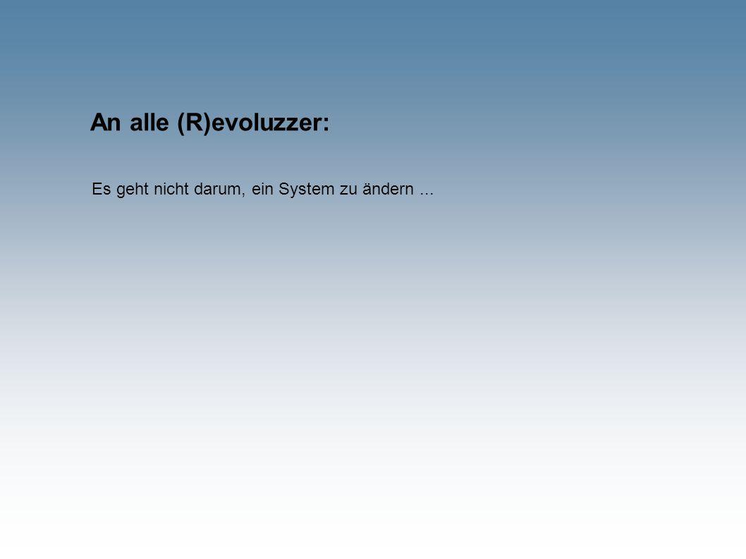 An alle (R)evoluzzer: Es geht nicht darum, ein System zu ändern...