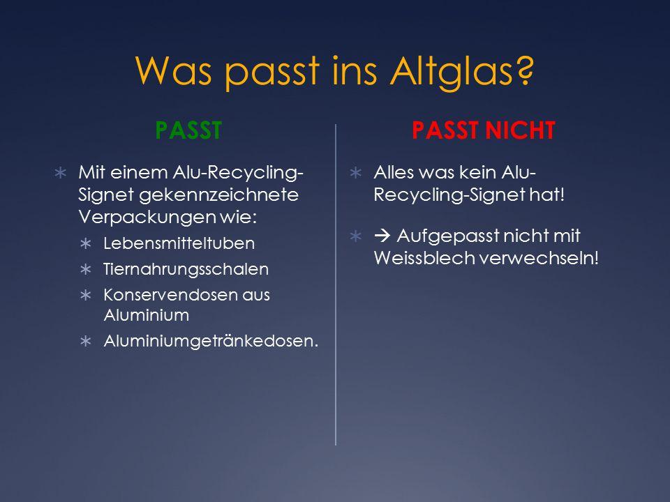 Was passt ins Altglas? PASST  Mit einem Alu-Recycling- Signet gekennzeichnete Verpackungen wie:  Lebensmitteltuben  Tiernahrungsschalen  Konserven