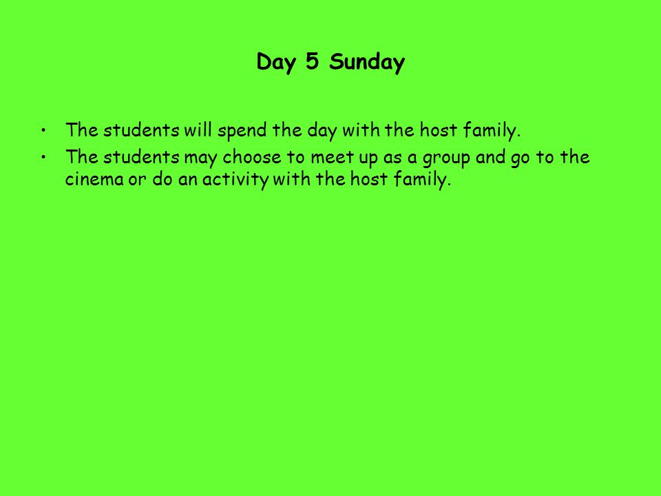 Day 5 Sunday The students will spend the day with the host family. The students may choose to meet up as a group and go to the cinema or do an activit