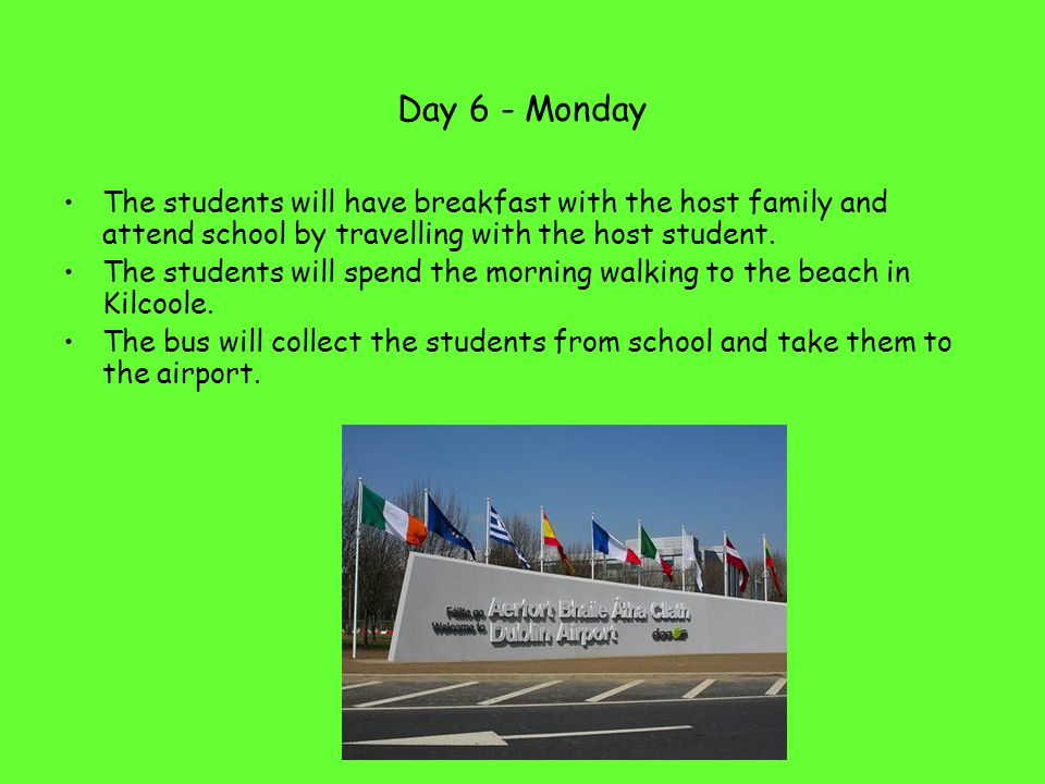 Day 6 - Monday The students will have breakfast with the host family and attend school by travelling with the host student. The students will spend th