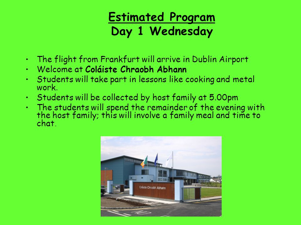 Estimated Program Day 1 Wednesday The flight from Frankfurt will arrive in Dublin Airport Welcome at Coláiste Chraobh Abhann Students will take part i
