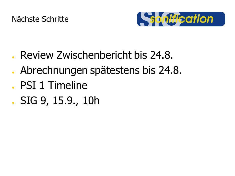 Nächste Schritte ● Review Zwischenbericht bis 24.8. ● Abrechnungen spätestens bis 24.8. ● PSI 1 Timeline ● SIG 9, 15.9., 10h