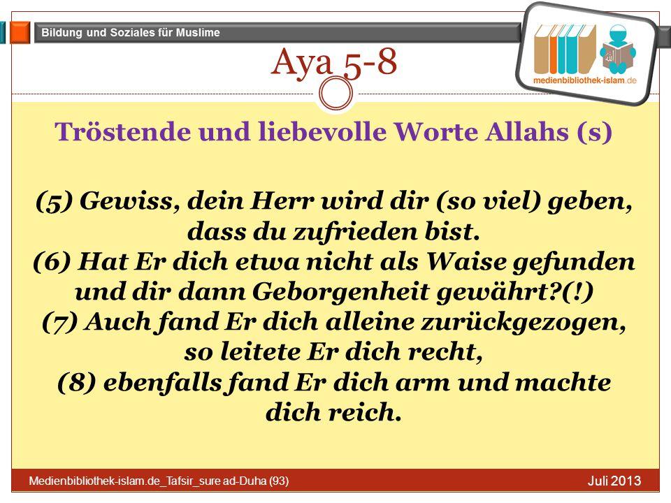 Aya 5-8 Tröstende und liebevolle Worte Allahs (s) (5) Gewiss, dein Herr wird dir (so viel) geben, dass du zufrieden bist. (6) Hat Er dich etwa nicht a