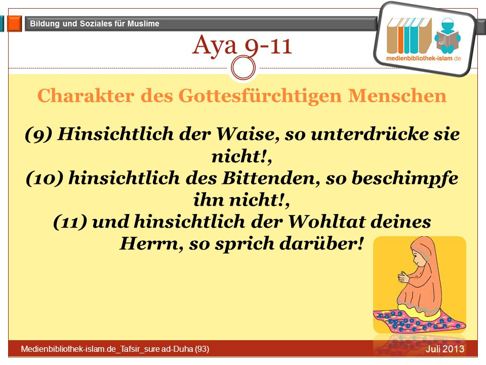 Aya 9-11 Charakter des Gottesfürchtigen Menschen (9) Hinsichtlich der Waise, so unterdrücke sie nicht!, (10) hinsichtlich des Bittenden, so beschimpfe