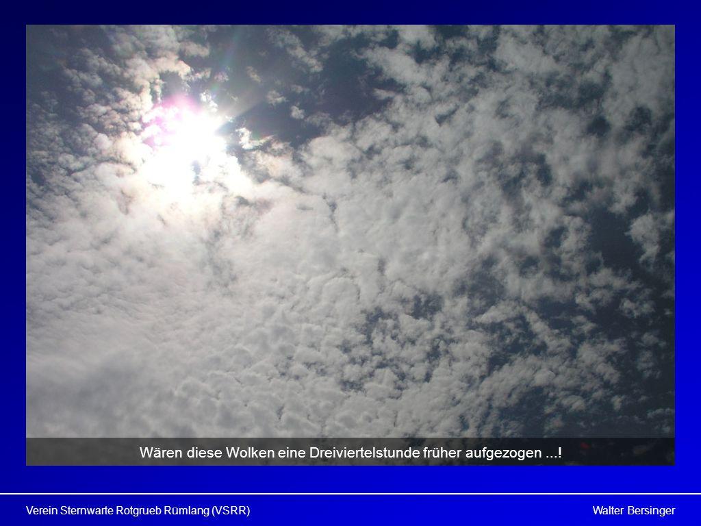 Walter BersingerVerein Sternwarte Rotgrueb Rümlang (VSRR) Wären diese Wolken eine Dreiviertelstunde früher aufgezogen...!