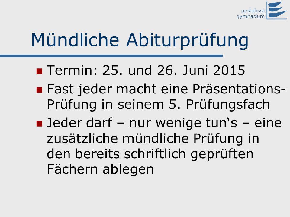 pestalozzi gymnasium Mündliche Abiturprüfung Termin: 25. und 26. Juni 2015 Fast jeder macht eine Präsentations- Prüfung in seinem 5. Prüfungsfach Jede