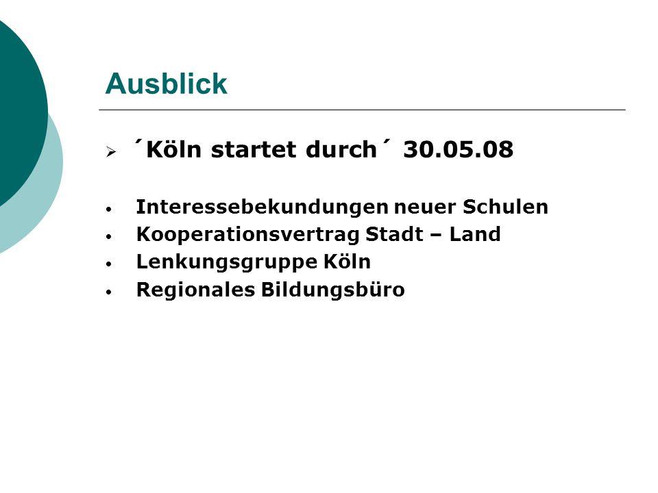 Ausblick  ´Köln startet durch´ 30.05.08 Interessebekundungen neuer Schulen Kooperationsvertrag Stadt – Land Lenkungsgruppe Köln Regionales Bildungsbü