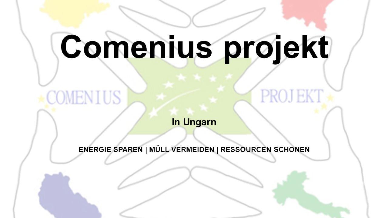 Comenius projekt In Ungarn ENERGIE SPAREN | MÜLL VERMEIDEN | RESSOURCEN SCHONEN