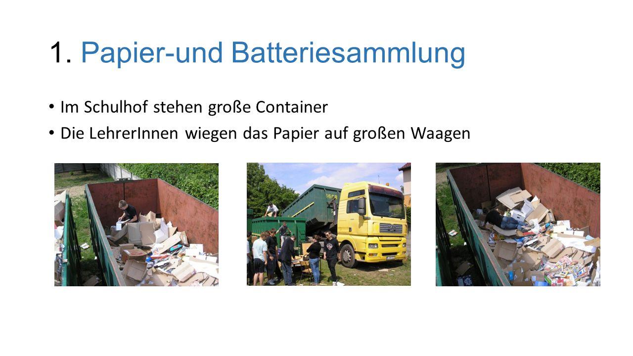 1. Papier-und Batteriesammlung Im Schulhof stehen große Container Die LehrerInnen wiegen das Papier auf großen Waagen