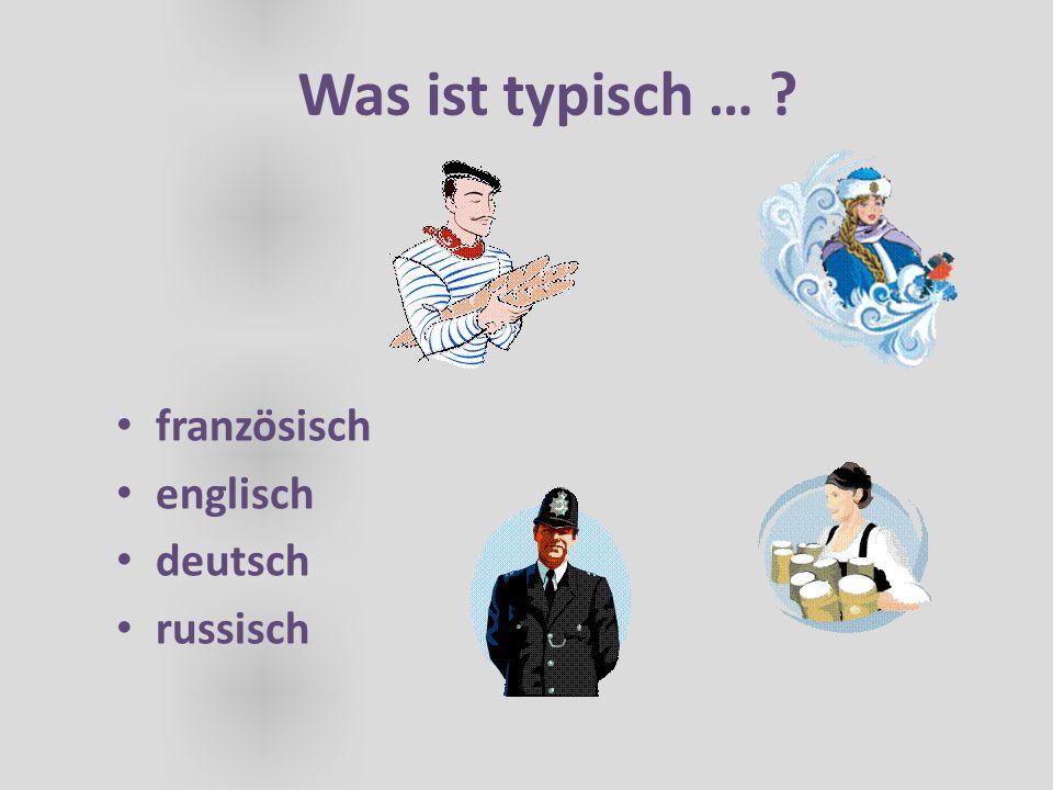 Was ist typisch … ? französisch englisch deutsch russisch