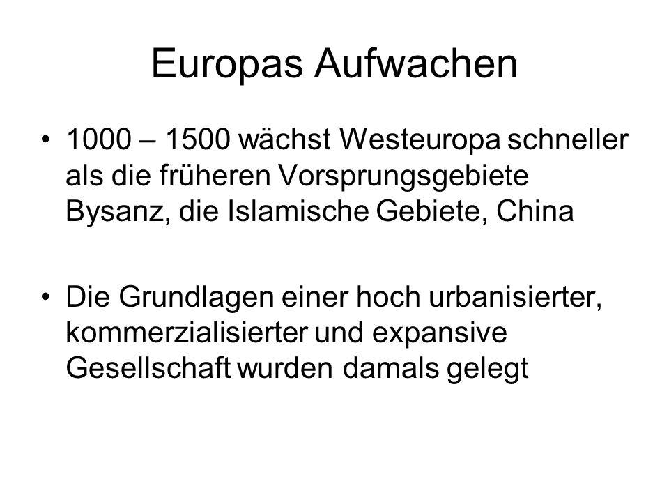 Europas Aufwachen 1000 – 1500 wächst Westeuropa schneller als die früheren Vorsprungsgebiete Bysanz, die Islamische Gebiete, China Die Grundlagen einer hoch urbanisierter, kommerzialisierter und expansive Gesellschaft wurden damals gelegt