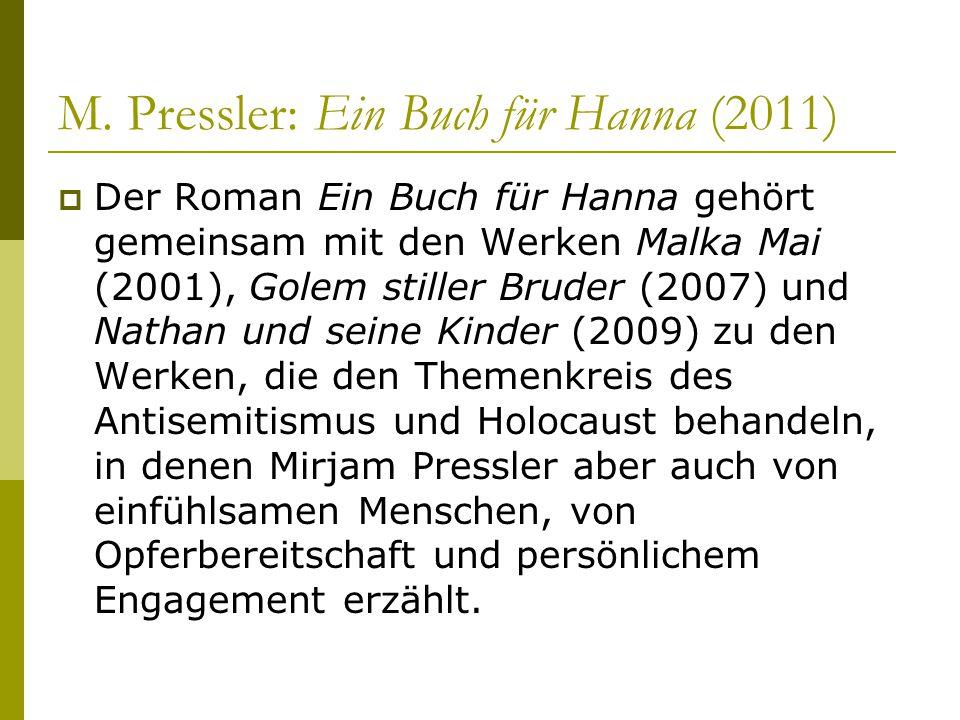 M. Pressler: Ein Buch für Hanna (2011)  Der Roman Ein Buch für Hanna gehört gemeinsam mit den Werken Malka Mai (2001), Golem stiller Bruder (2007) un