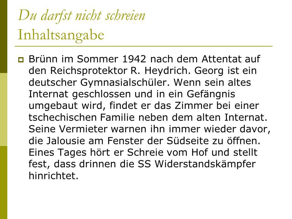 Du darfst nicht schreien Inhaltsangabe  Brünn im Sommer 1942 nach dem Attentat auf den Reichsprotektor R. Heydrich. Georg ist ein deutscher Gymnasial