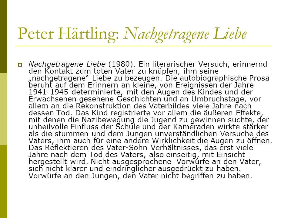Peter Härtling: Nachgetragene Liebe  Nachgetragene Liebe (1980). Ein literarischer Versuch, erinnernd den Kontakt zum toten Vater zu knüpfen, ihm sei
