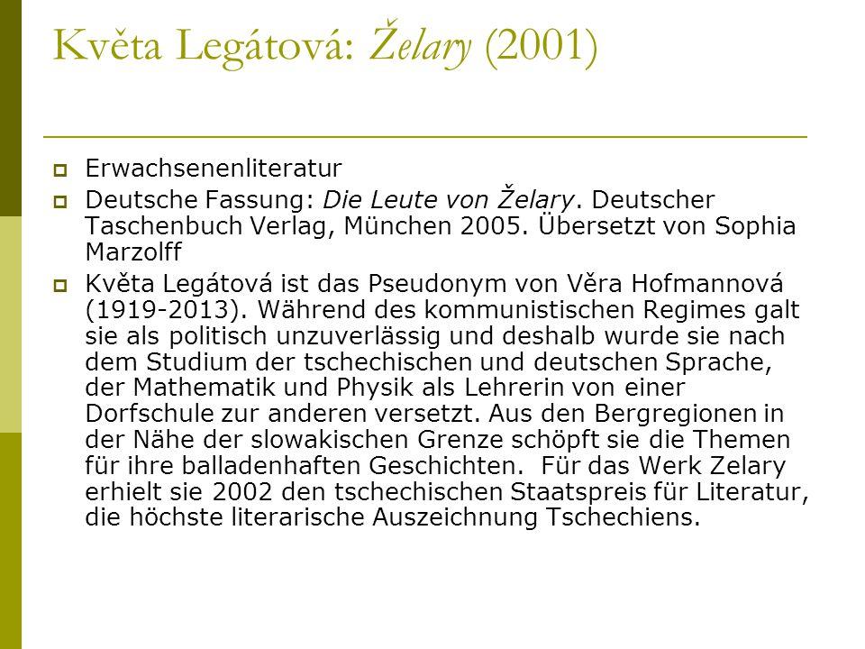Květa Legátová: Želary (2001)  Erwachsenenliteratur  Deutsche Fassung: Die Leute von Želary. Deutscher Taschenbuch Verlag, München 2005. Übersetzt v