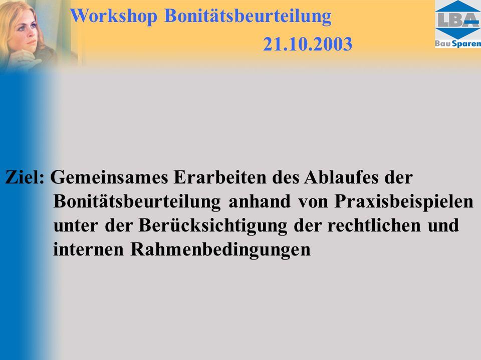 Workshop Bonitätsbeurteilung 21.10.2003 Ziel: Gemeinsames Erarbeiten des Ablaufes der Bonitätsbeurteilung anhand von Praxisbeispielen unter der Berücksichtigung der rechtlichen und internen Rahmenbedingungen