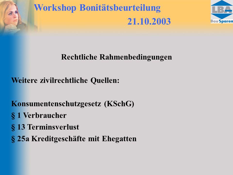 Workshop Bonitätsbeurteilung 21.10.2003 Rechtliche Rahmenbedingungen Weitere zivilrechtliche Quellen: Konsumentenschutzgesetz (KSchG) § 1 Verbraucher § 13 Terminsverlust § 25a Kreditgeschäfte mit Ehegatten