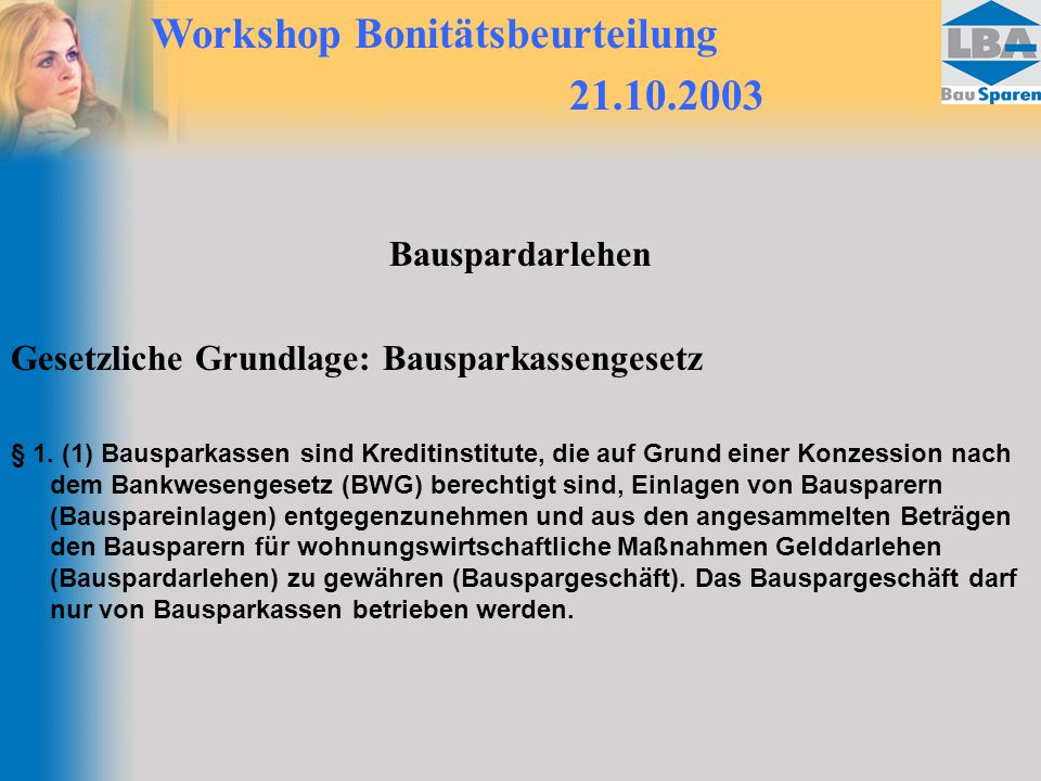 Workshop Bonitätsbeurteilung 21.10.2003 Bauspardarlehen Gesetzliche Grundlage: Bausparkassengesetz § 1. (1) Bausparkassen sind Kreditinstitute, die au