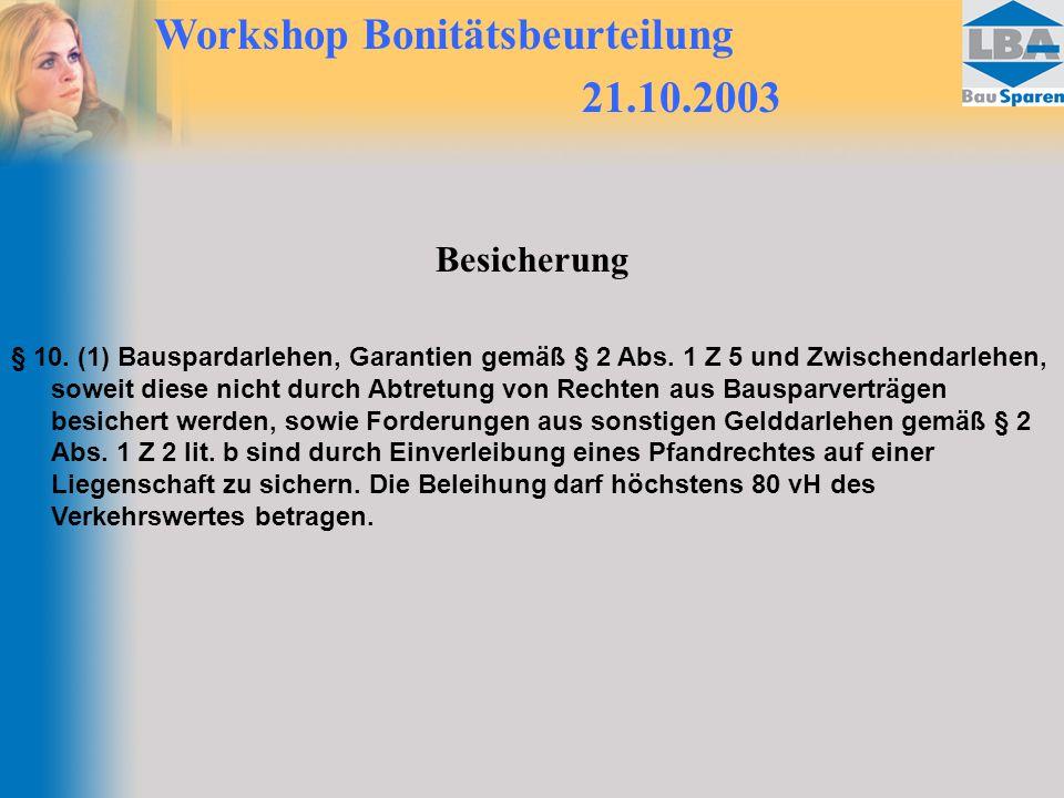 Workshop Bonitätsbeurteilung 21.10.2003 Besicherung § 10. (1) Bauspardarlehen, Garantien gemäß § 2 Abs. 1 Z 5 und Zwischendarlehen, soweit diese nicht
