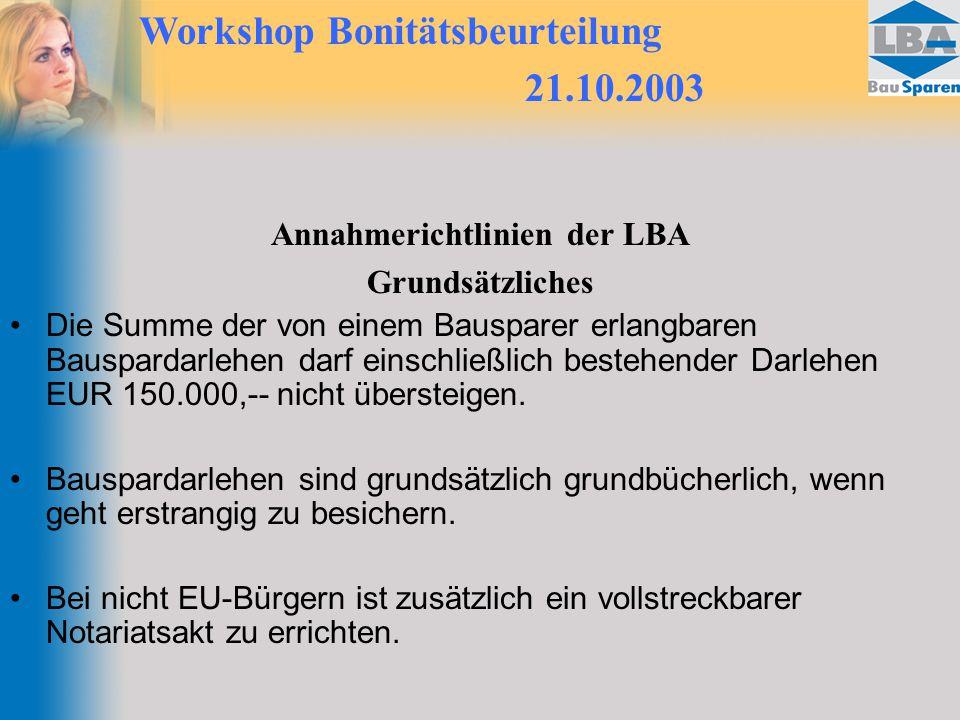 Workshop Bonitätsbeurteilung 21.10.2003 Annahmerichtlinien der LBA Grundsätzliches Die Summe der von einem Bausparer erlangbaren Bauspardarlehen darf einschließlich bestehender Darlehen EUR 150.000,-- nicht übersteigen.