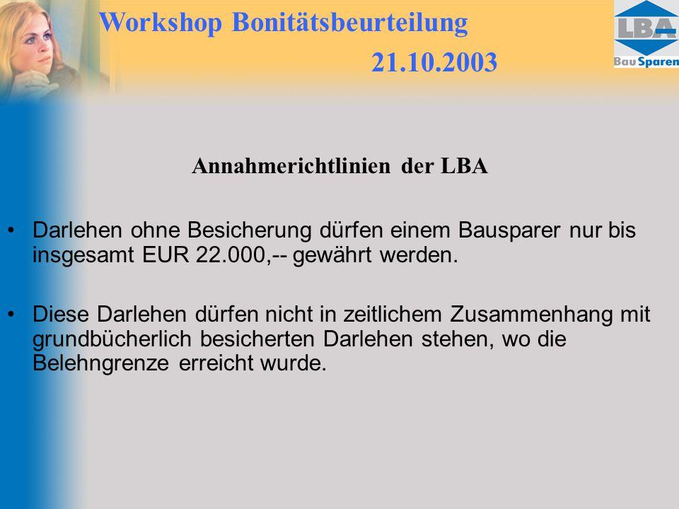Workshop Bonitätsbeurteilung 21.10.2003 Annahmerichtlinien der LBA Darlehen ohne Besicherung dürfen einem Bausparer nur bis insgesamt EUR 22.000,-- gewährt werden.