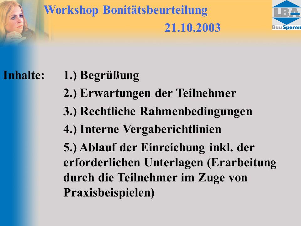 Workshop Bonitätsbeurteilung 21.10.2003 Inhalte:1.) Begrüßung 2.) Erwartungen der Teilnehmer 3.) Rechtliche Rahmenbedingungen 4.) Interne Vergaberichtlinien 5.) Ablauf der Einreichung inkl.