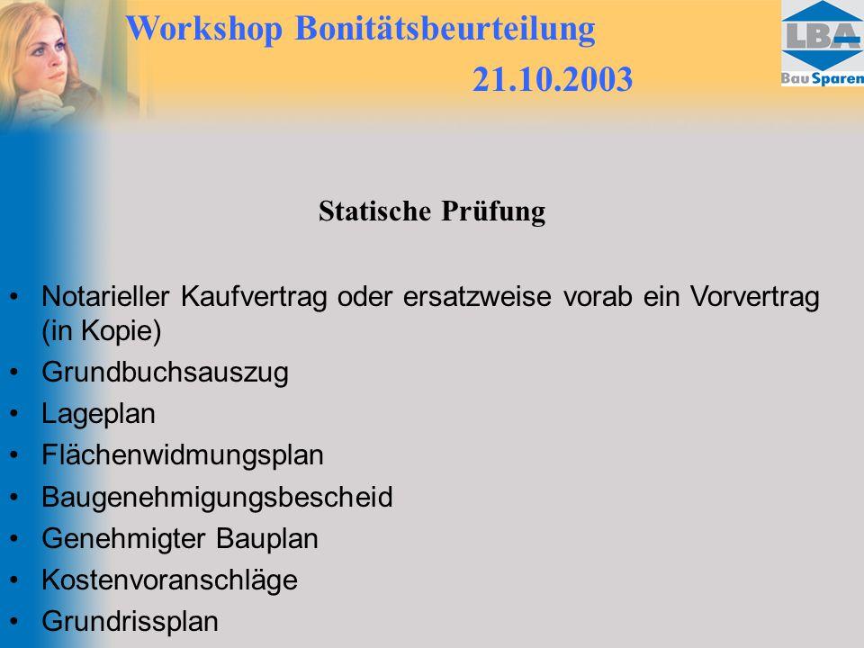 Workshop Bonitätsbeurteilung 21.10.2003 Statische Prüfung Notarieller Kaufvertrag oder ersatzweise vorab ein Vorvertrag (in Kopie) Grundbuchsauszug La