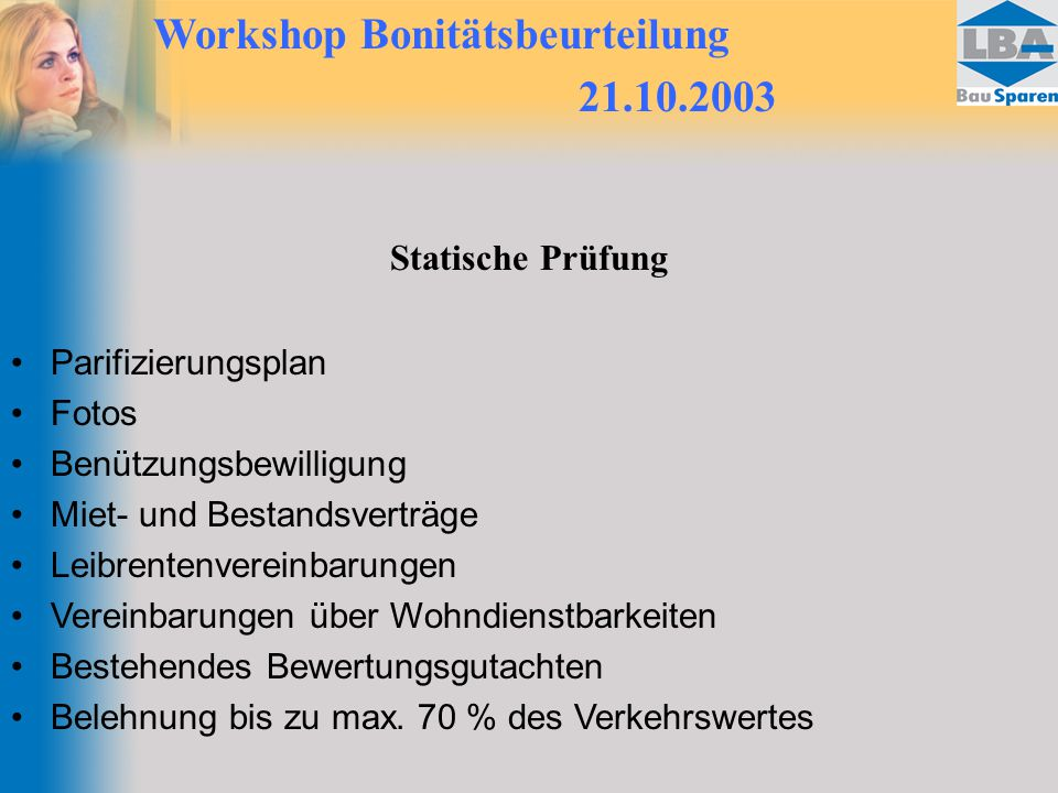 Workshop Bonitätsbeurteilung 21.10.2003 Statische Prüfung Parifizierungsplan Fotos Benützungsbewilligung Miet- und Bestandsverträge Leibrentenvereinbarungen Vereinbarungen über Wohndienstbarkeiten Bestehendes Bewertungsgutachten Belehnung bis zu max.
