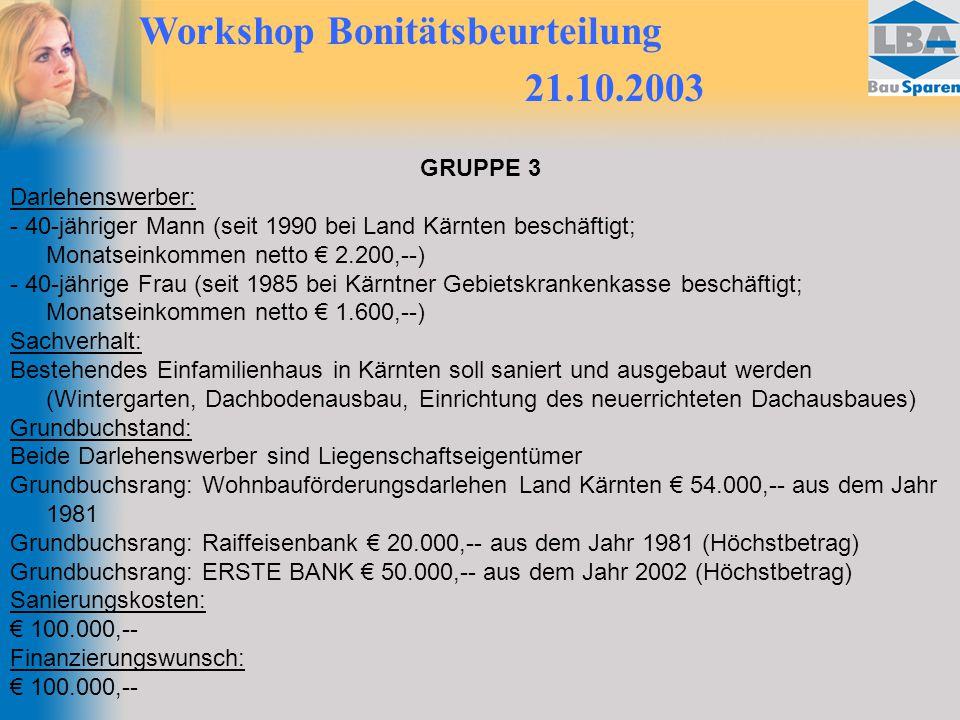 Workshop Bonitätsbeurteilung 21.10.2003 GRUPPE 3 Darlehenswerber: - 40-jähriger Mann (seit 1990 bei Land Kärnten beschäftigt; Monatseinkommen netto € 2.200,--) - 40-jährige Frau (seit 1985 bei Kärntner Gebietskrankenkasse beschäftigt; Monatseinkommen netto € 1.600,--) Sachverhalt: Bestehendes Einfamilienhaus in Kärnten soll saniert und ausgebaut werden (Wintergarten, Dachbodenausbau, Einrichtung des neuerrichteten Dachausbaues) Grundbuchstand: Beide Darlehenswerber sind Liegenschaftseigentümer Grundbuchsrang: Wohnbauförderungsdarlehen Land Kärnten € 54.000,-- aus dem Jahr 1981 Grundbuchsrang: Raiffeisenbank € 20.000,-- aus dem Jahr 1981 (Höchstbetrag) Grundbuchsrang: ERSTE BANK € 50.000,-- aus dem Jahr 2002 (Höchstbetrag) Sanierungskosten: € 100.000,-- Finanzierungswunsch: € 100.000,--