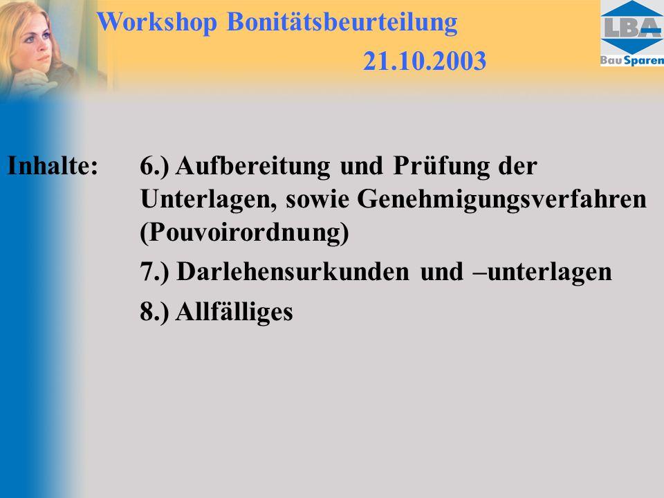 Workshop Bonitätsbeurteilung 21.10.2003 Inhalte:6.) Aufbereitung und Prüfung der Unterlagen, sowie Genehmigungsverfahren (Pouvoirordnung) 7.) Darlehensurkunden und –unterlagen 8.) Allfälliges
