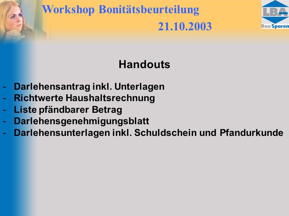 Workshop Bonitätsbeurteilung 21.10.2003 Handouts -Darlehensantrag inkl. Unterlagen -Richtwerte Haushaltsrechnung -Liste pfändbarer Betrag -Darlehensge