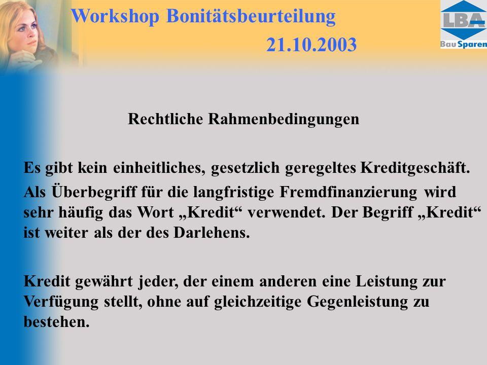 Workshop Bonitätsbeurteilung 21.10.2003 Rechtliche Rahmenbedingungen Es gibt kein einheitliches, gesetzlich geregeltes Kreditgeschäft. Als Überbegriff