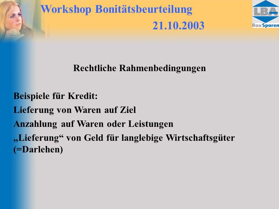 """Workshop Bonitätsbeurteilung 21.10.2003 Rechtliche Rahmenbedingungen Beispiele für Kredit: Lieferung von Waren auf Ziel Anzahlung auf Waren oder Leistungen """"Lieferung von Geld für langlebige Wirtschaftsgüter (=Darlehen)"""