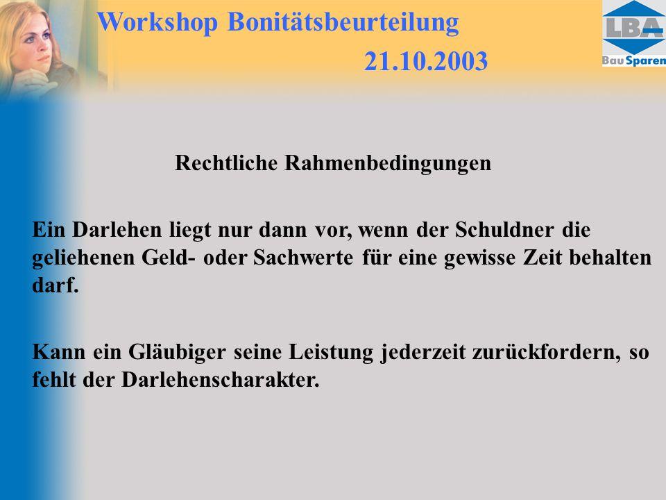Workshop Bonitätsbeurteilung 21.10.2003 Rechtliche Rahmenbedingungen Ein Darlehen liegt nur dann vor, wenn der Schuldner die geliehenen Geld- oder Sachwerte für eine gewisse Zeit behalten darf.