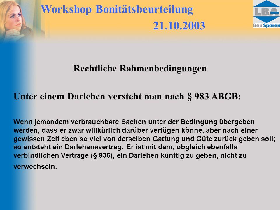 Workshop Bonitätsbeurteilung 21.10.2003 Rechtliche Rahmenbedingungen Unter einem Darlehen versteht man nach § 983 ABGB: Wenn jemandem verbrauchbare Sa
