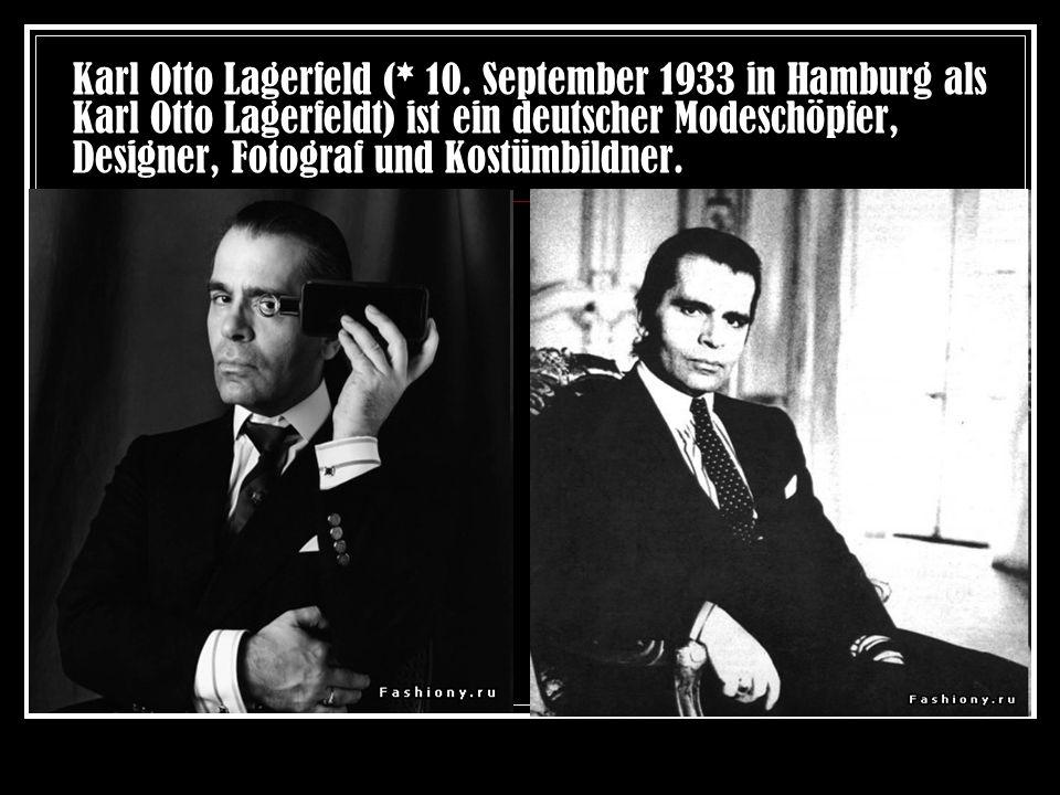 Karl Otto Lagerfeld (* 10. September 1933 in Hamburg als Karl Otto Lagerfeldt) ist ein deutscher Modeschöpfer, Designer, Fotograf und Kostümbildner.