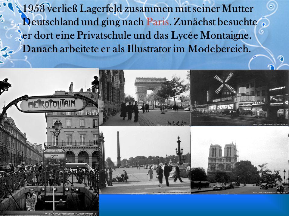 1953 verließ Lagerfeld zusammen mit seiner Mutter Deutschland und ging nach Paris. Zunächst besuchte er dort eine Privatschule und das Lycée Montaigne